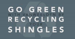 Go Green with VanWeelden By Recycling Your Shingles